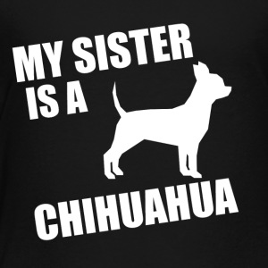 My Sister Is A Chihuahua - Toddler Premium T-Shirt