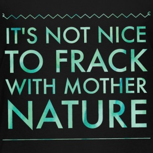 It's not nice to frack with Mother Nature - Toddler Premium T-Shirt