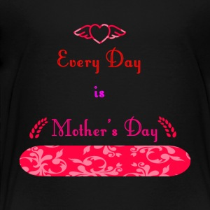 Every Day is Mothers Day - Toddler Premium T-Shirt