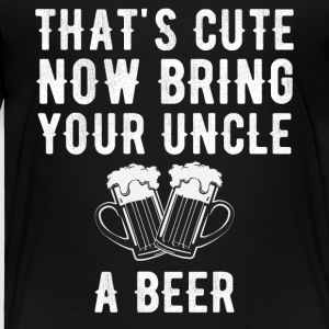 That's cute now bring your uncle a beer - Toddler Premium T-Shirt
