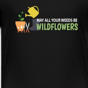 All Your Weeds Be Wildflowers Gardening - Toddler Premium T-Shirt