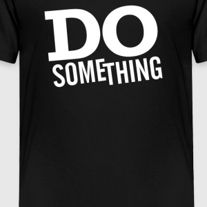 Do something - Toddler Premium T-Shirt