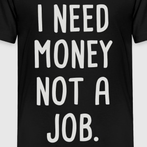 I Need Money Not A Job - Toddler Premium T-Shirt