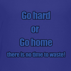 Go hard or go home - Toddler Premium T-Shirt