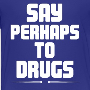 Say Perhaps To Drugs - Toddler Premium T-Shirt