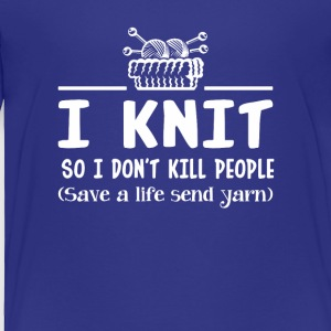 Knitting Dont Kill People Save Life Send Yarn - Toddler Premium T-Shirt