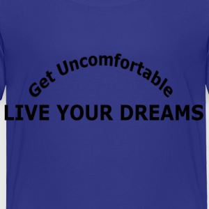 GET UNCOMFORTABLE LIVE YOUR DREAMS - Toddler Premium T-Shirt