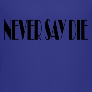 Never say die - Toddler Premium T-Shirt