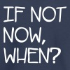 If Not Now When? - Toddler Premium T-Shirt