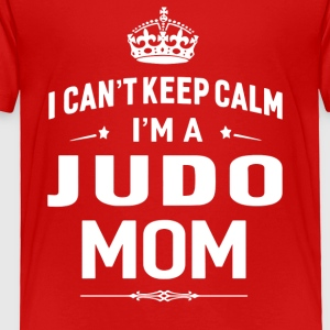 I Can t Keep Calm I m A Judo Mom - Toddler Premium T-Shirt