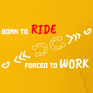 BORN TO RIDE FORCED TO WORK - Toddler Premium T-Shirt