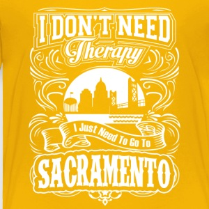 I Don't Need Therapy, I Need To Go To Sacramento - Toddler Premium T-Shirt