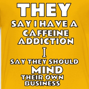 they say i have a caffeine addiction - Toddler Premium T-Shirt