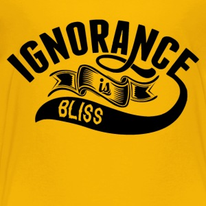 Ignorance Is Bliss - Toddler Premium T-Shirt