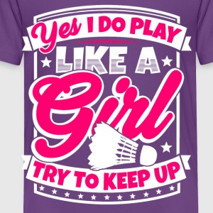 I play badminton like a girl. Try to keep up! - Toddler Premium T-Shirt