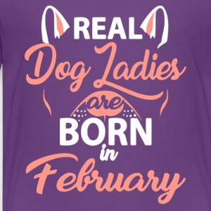 REAL DOG LADIES ARE BORN IN FEBRUARY - Toddler Premium T-Shirt