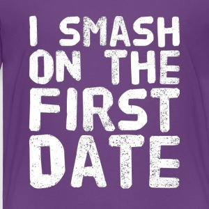 I smash on the first date - Toddler Premium T-Shirt