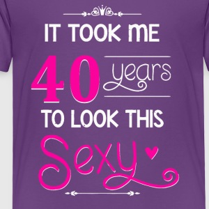 It Took Me 40 Years To Look This Sexy - Toddler Premium T-Shirt