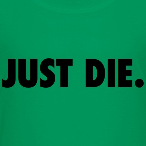 JUST DIE. - Toddler Premium T-Shirt