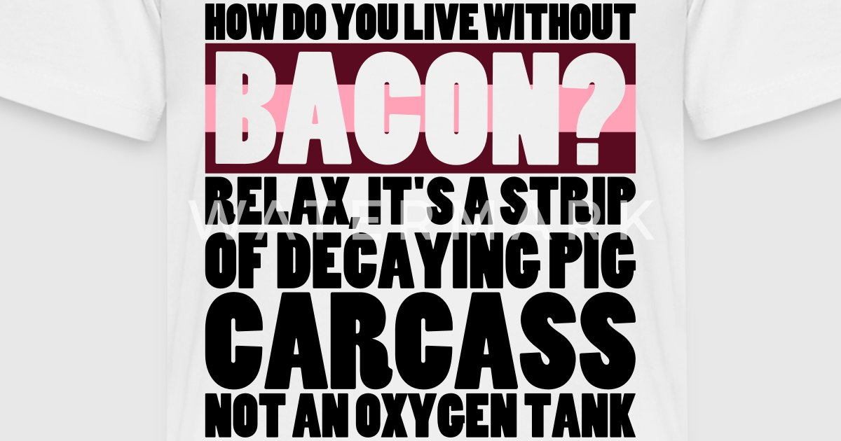 How do you live without bacon t shirt spreadshirt for How do you dye a shirt