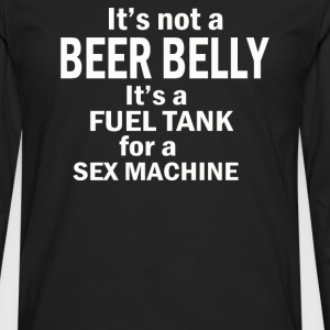 NOT A BEER BELLY ITS A FUEL TANK FOR A SEX - Men's Premium Long Sleeve T-Shirt