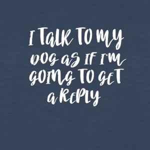 I TALK TO MY DOG AS IF I'M GOING TO GET A REPLY T - Men's Premium Long Sleeve T-Shirt