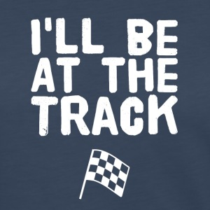 I'll be at the track - Women's Premium Long Sleeve T-Shirt