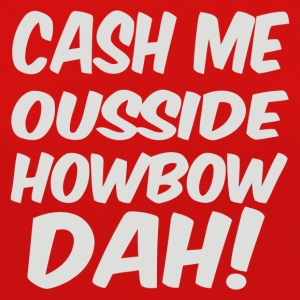 Cash Me Ousside Howbow Dah - Women's Premium Long Sleeve T-Shirt