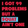 I Got 99 Problems But a squat Ain't One - Men's Premium Tank