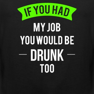 02 if you had my job you would be drunk too - Men's Premium Tank