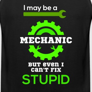 I may be a mechanic but even I can fix STUPID - Men's Premium Tank