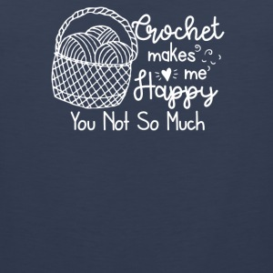 Crochet Makes Me Happy You Not So Much - Men's Premium Tank