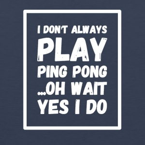 I don't always play ping pong oh wait yes I do - Men's Premium Tank