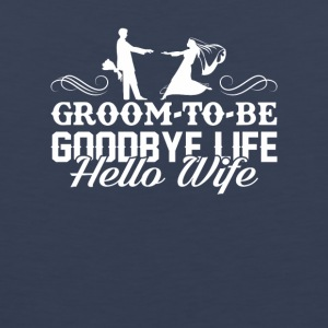 Groom To Be Goodbye Life Hello Wife Shirt - Men's Premium Tank