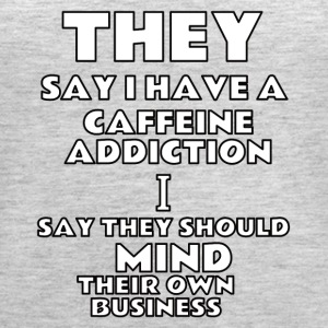 they say i have a caffeine addiction - Women's Premium Tank Top