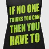 If No One Thinks You Can Then You Have To - Women's Premium Tank Top