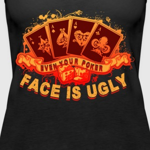 EVEN YOUR POKER FACE IS UGLY T-SHIRT - Women's Premium Tank Top