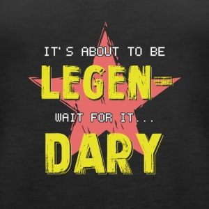 It's About To Be Legendary Wait For It - Women's Premium Tank Top