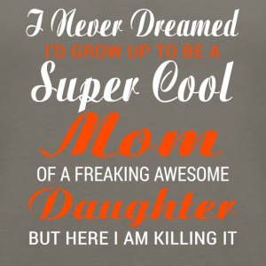 Mom Of A Freaking Awesome Daughter T Shirt - Women's Premium Tank Top