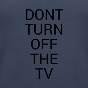 DON'T TURN OFF THE TV - Women's Premium Tank Top
