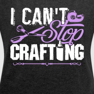 Crafting Shirt - I Can't Stop Crafting Tee Shirt - Women's Roll Cuff T-Shirt