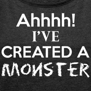 Ahhhh Ive Created A Monster - Women's Roll Cuff T-Shirt