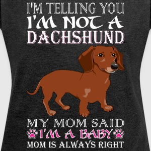 Im Telling You Im Not Dachshund My Mom Said Baby - Women's Roll Cuff T-Shirt