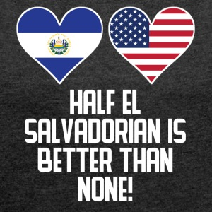 Half El Salvadorian Is Better Than None - Women's Roll Cuff T-Shirt