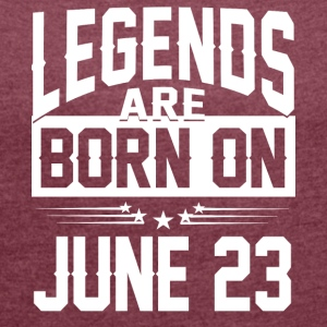Legends are born on JUNE 23 - Women's Roll Cuff T-Shirt