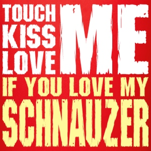 Touch Me Kiss Me Love Me My Schnauzer Dog - Full Color Mug