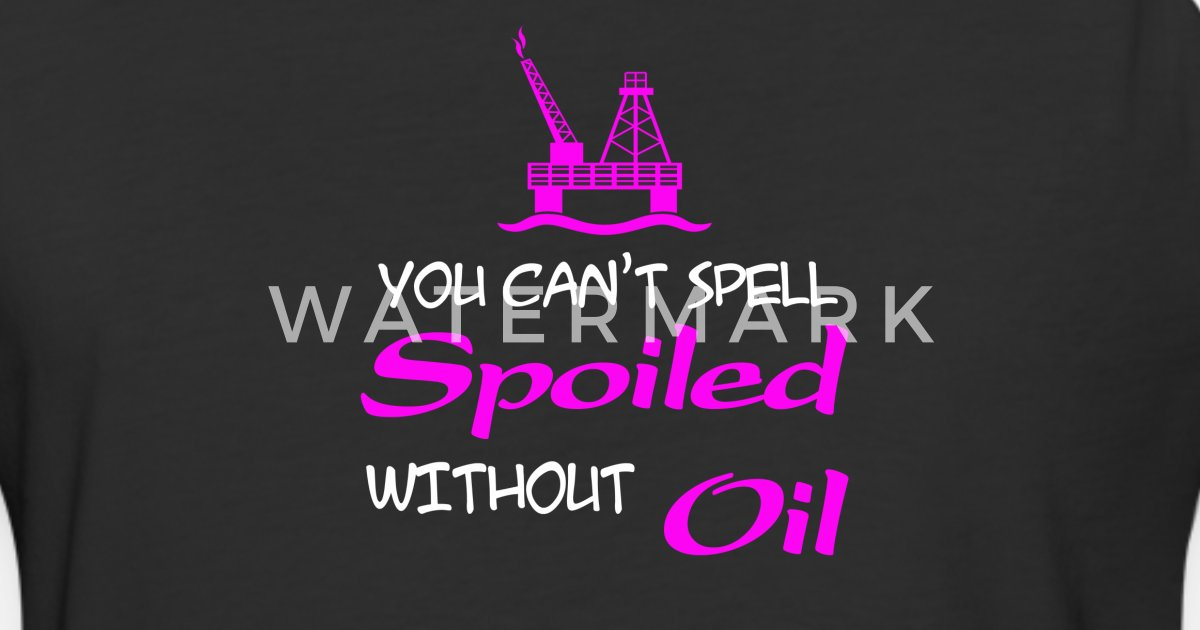 Oilfield You Can T Spell Spoiled Without Oil T Unisex