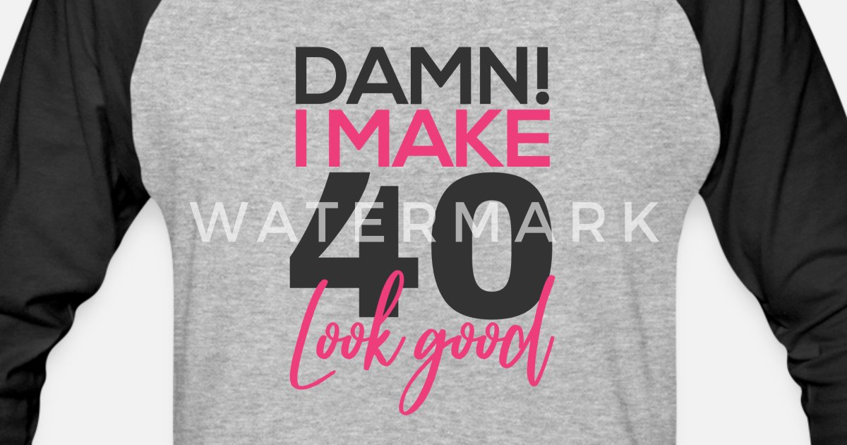 a148a846 Damn I Make 40 Look Good 40th Birthday 1978 Gift Unisex Baseball T-Shirt |  Spreadshirt