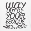 Way Out of Your League - Baseball T-Shirt