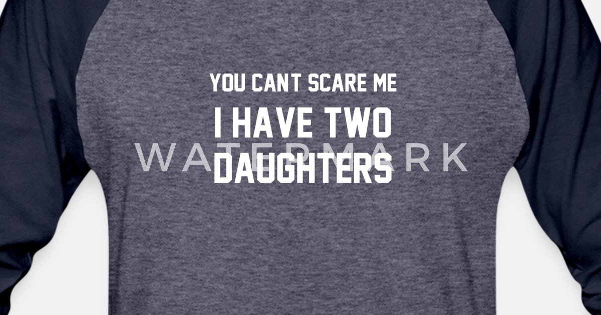 284bb0d6 You Cant Scare Me I have Two Daughters Father Day Unisex Baseball T-Shirt |  Spreadshirt